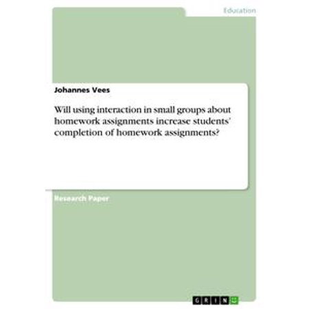 (Will using interaction in small groups about homework assignments increase students' completion of homework assignments? - eBook)