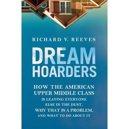 Dream Hoarders : How the American Upper Middle Class Is Leaving Everyone Else in the Dust, Why That Is a Problem, and What to Do about