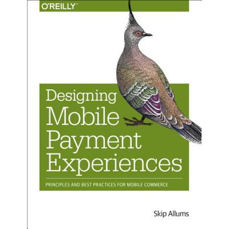 Designing Mobile Payment Experiences : Principles and Best Practices for Mobile