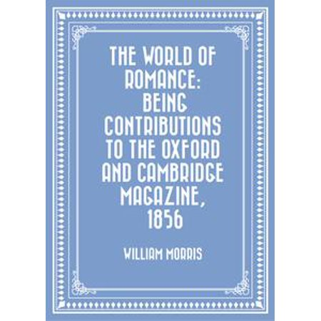 The World of Romance: being Contributions to The Oxford and Cambridge Magazine, 1856 -