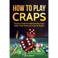 How To Play Craps: The Easy Guide to Understanding Craps Odds, Craps Rules and Craps Strategies - eBook