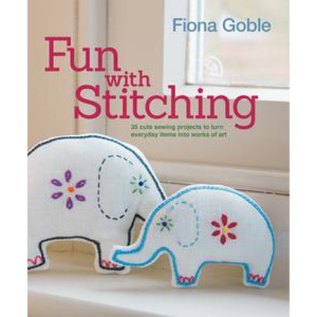 Fun with Stitching: 35 Cute Sewing Projects to Turn Everyday Items into Works of Art - eBook (Earth Day Art Projects)