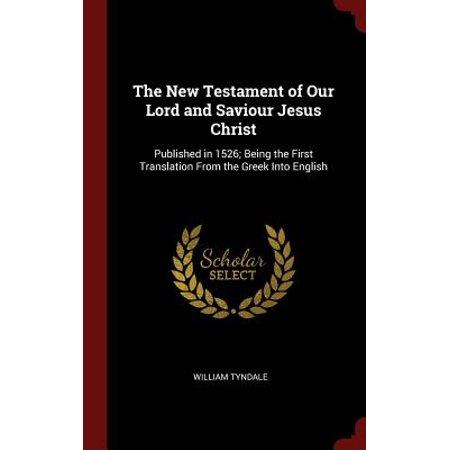 The New Testament of Our Lord and Saviour Jesus Christ : Published in 1526; Being the First Translation from the Greek Into