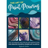 The Art of Paint Pouring : Tips, Techniques, and Step-By-Step Instructions for Creating Colorful Poured Art in Acrylic (Paperback)