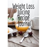 Weight Loss Juicing Recipe Journal : Write Down Your Favorite Blender Recipes, Inspirations, Quotes, Sayings & Notes About Your Secrets Of How To Lose Weight With Juices & Smoothies In Your Personal Diet Journal!