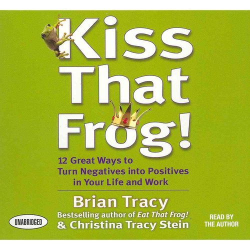 Kiss That Frog!: 21 Great Ways to Turn Negatives into Positives in Your Life and Work
