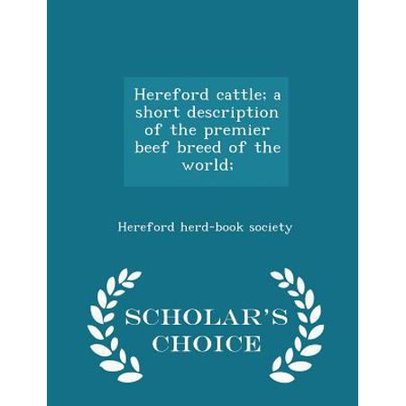 Hereford Cattle; A Short Description of the Premier Beef Breed of the World; - Scholar's Choice Edition