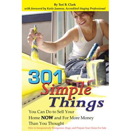 301 Simple Things You Can Do to Sell Your Home Now and For More Money Than You Thought: How to Inexpensively Reorganize, Stage, and Prepare Your Home for Sale -