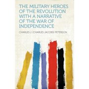 The Military Heroes of the Revolution with a Narrative of the War of Independence