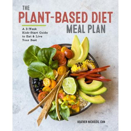 The Plant-Based Diet Meal Plan: A 3-Week Kickstart Guide to Eat & Live Your
