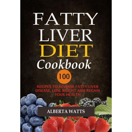 Fatty Liver Diet Cookbook: 100 Recipes To Reverse Fatty Liver Disease, Lose Weight And Regain Your Health -