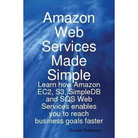 Amazon Web Services Made Simple: Learn how Amazon EC2, S3, SimpleDB and SQS Web Services enables you to reach business goals faster -