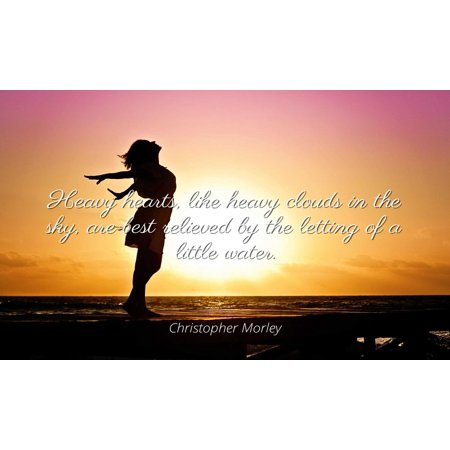 Christopher Morley - Famous Quotes Laminated POSTER PRINT 24x20 - Heavy hearts, like heavy clouds in the sky, are best relieved by the letting of a little (Best Sky Hd Box Manufacturer)