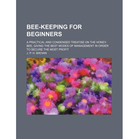 Bee-Keeping for Beginners; A Practical and Condensed Treatise on the Honey-Bee, Giving the Best Modes of Management in Order to Secure the Most Profit