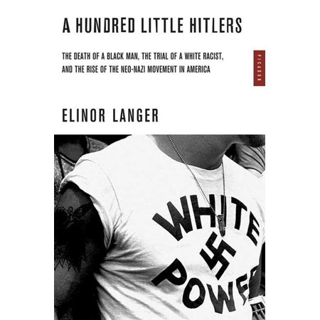 A Hundred Little Hitlers : The Death of a Black Man, the Trial of a White Racist, and the Rise of the Neo-Nazi Movement in