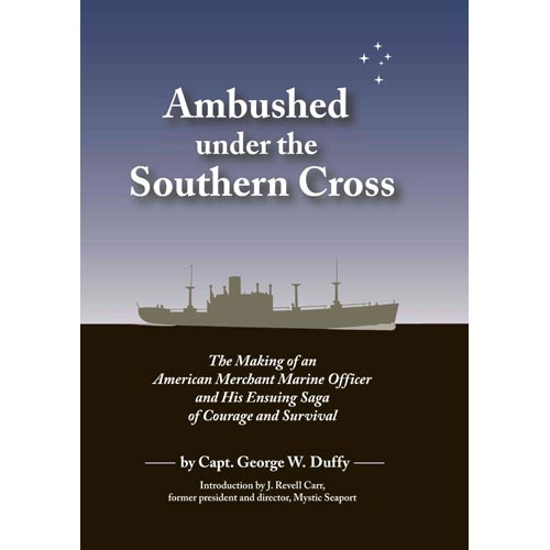 Ambushed Under the Southern Cross : The Making of an American Merchant Marine Officer and His Ensuing Saga of Courage and Survival