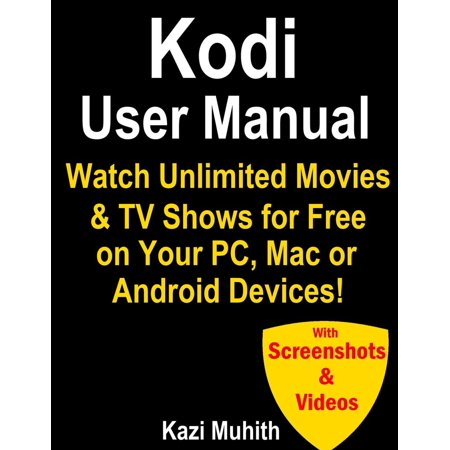 Kodi User Manual: Watch Unlimited Movies & TV shows for free on Your PC, Mac or Android Devices -
