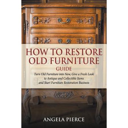How to Restore Old Furniture Guide : Turn Old Furniture Into New, Give a Fresh Look to Antique and Collectible Items and Start Furniture Restoration Business