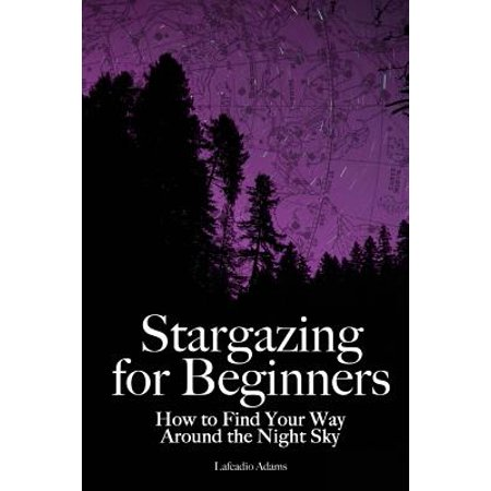 Stargazing for Beginners : How to Find Your Way Around the Night