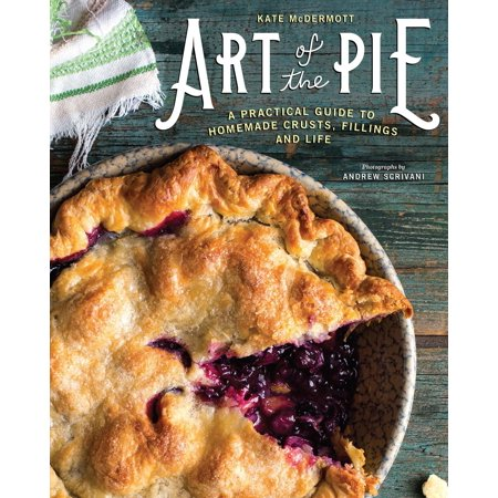 Art of the Pie : A Practical Guide to Homemade Crusts, Fillings, and Life ()