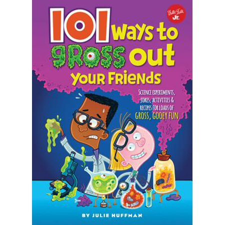 101 Ways to Gross Out Your Friends : Science Experiments, Jokes, Activities & Recipes for Loads of Gross, Gooey Fun - Fun Halloween Recipes For Adults