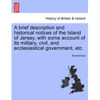 A Brief Description and Historical Notices of the Island of Jersey, with Some Account of Its Military, Civil, and Ecclesiastical Government, Etc.