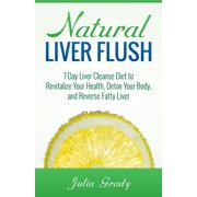 Natural Liver Flush: 7-Day Liver Cleanse Diet to Revitalize Your Health, Detox Your Body, and Reverse Fatty Liver - eBook