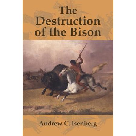 The Destruction of the Bison : An Environmental History, 1750