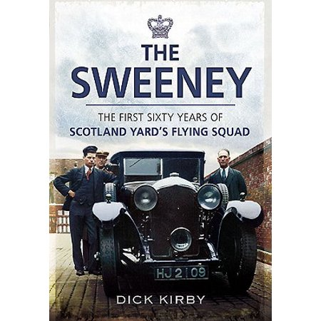 The Sweeney : The First Sixty Years of Scotland Yard's Crimebusting Flying Squad