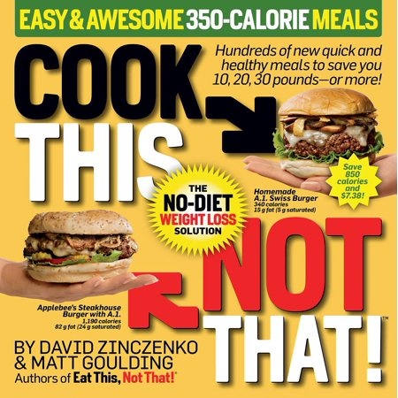 Cook This, Not That! Easy & Awesome 350-Calorie Meals : Hundreds of new quick and healthy meals to save you 10, 20, 30 pounds--or