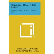 Napoleon III and the Rhine : The Origin of the War of 1870-1871
