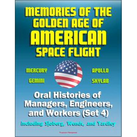 Memories of the Golden Age of American Space Flight (Mercury, Gemini, Apollo, Skylab) - Oral Histories of Managers, Engineers, and Workers (Set 4) - Including Sjoberg, Wendt, and Yardley - eBook