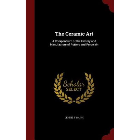 The Ceramic Art: A Compendium of the History and Manufacture of Pottery and Porcelain (History Of Ceramics)