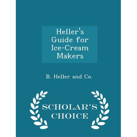 Heller's Guide for Ice-Cream Makers - Scholar's Choice Edition Heller's Guide for Ice-Cream Makers - Scholar's Choice Edition