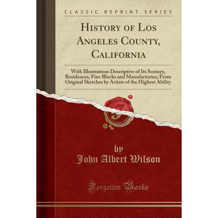 History of Los Angeles County, California : With Illustrations Descriptive of Its Scenery, Residences, Fine Blocks and Manufactories; From Original Sketches by Artists of the Highest Ability (Classic Reprint)
