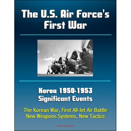 The U.S. Air Force's First War: Korea 1950-1953 Significant Events - The Korean War, First All-Jet Air Battle, New Weapons Systems, New Tactics - (Five Significant Events Of The Revolutionary War)