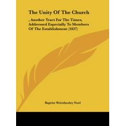 The Unity of the Church : , Another Tract for the Times, Addressed Especially to Members of the Establishment (1837)