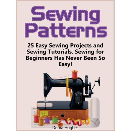 Sewing Patterns: 25 Easy Sewing Projects and Sewing Tutorials. Sewing for Beginners Has Never Been So Easy! -