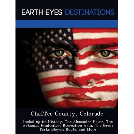 Chaffee County  Colorado  Including Its History  The Alexander House  The Arkansas Headwaters Recreation Area  The Great Parks Bicycle Route  An
