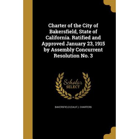 Charter of the City of Bakersfield, State of California. Ratified and Approved January 23, 1915 by Assembly Concurrent Resolution No. - Party City Bakersfield California