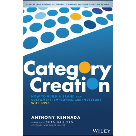 Category Creation : How to Build a Brand That Customers, Employees, and Investors Will Love 9781119611561