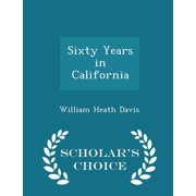 Sixty Years in California - Scholar's Choice Edition