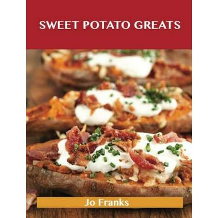 Sweet Potato Greats: Delicious Sweet Potato Recipes, The Top 100 Sweet Potato Recipes - -