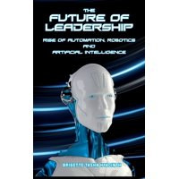 The Future of Leadership : Rise of Automation, Robotics and Artificial Intelligence
