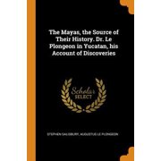 The Mayas, the Source of Their History. Dr. Le Plongeon in Yucatan, His Account of Discoveries Paperback