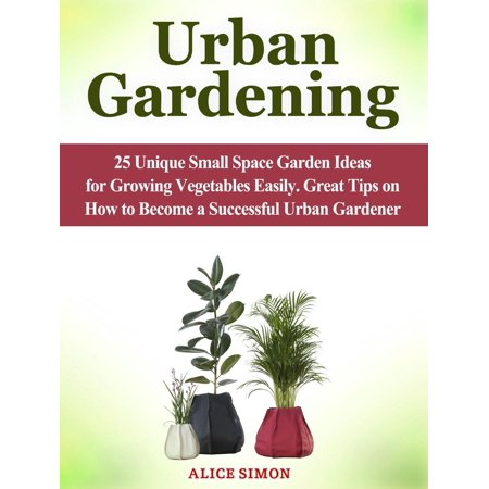 Urban Gardening: 25 Unique Small Space Garden Ideas for Growing Vegetables Easily. Great Tips on How to Become a Successful Urban Gardener - eBook](Vegetable Ideas For Halloween)