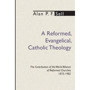 Reformed, Evangelical, Catholic Theology: The Contribution of the World Alliance of Reformed Churches, 1875-1982 (Paperback)