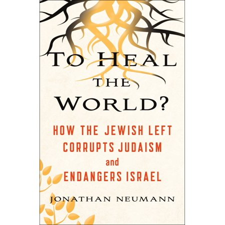 To Heal the World? : How the Jewish Left Corrupts Judaism and Endangers