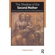 The Shadow of the Second Mother : Nurses and Nannies in Theories of Infant Development