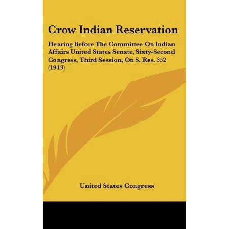 Crow Indian Reservation  Hearing Before The Committee On Indian Affairs United States Senate  Sixty Second Congress  Third Session  On S  Res